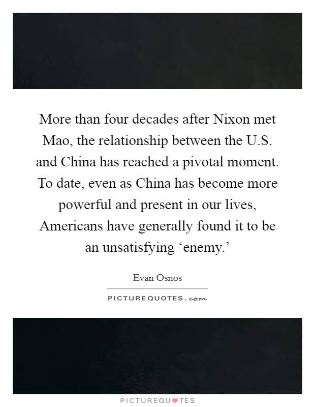 More than four decades after Nixon met Mao, the relationship between the U.S. and China has reached a pivotal moment. To date, even as China has become more powerful and present in our lives, Americans have generally found it to be an unsatisfying 'enemy.' Picture Quote #1