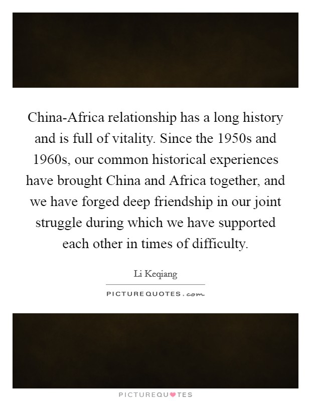 China-Africa relationship has a long history and is full of vitality. Since the 1950s and 1960s, our common historical experiences have brought China and Africa together, and we have forged deep friendship in our joint struggle during which we have supported each other in times of difficulty Picture Quote #1