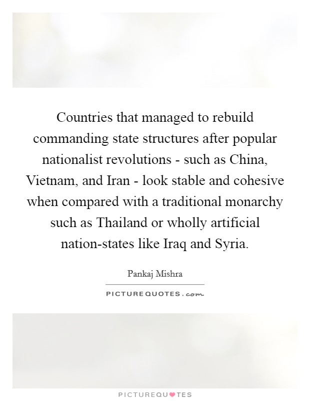 Countries that managed to rebuild commanding state structures after popular nationalist revolutions - such as China, Vietnam, and Iran - look stable and cohesive when compared with a traditional monarchy such as Thailand or wholly artificial nation-states like Iraq and Syria Picture Quote #1