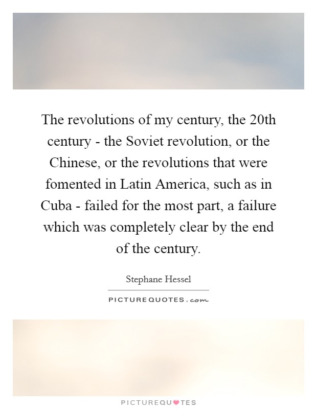 The revolutions of my century, the 20th century - the Soviet revolution, or the Chinese, or the revolutions that were fomented in Latin America, such as in Cuba - failed for the most part, a failure which was completely clear by the end of the century Picture Quote #1
