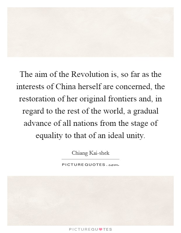 The aim of the Revolution is, so far as the interests of China herself are concerned, the restoration of her original frontiers and, in regard to the rest of the world, a gradual advance of all nations from the stage of equality to that of an ideal unity Picture Quote #1