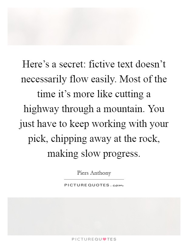 Here's a secret: fictive text doesn't necessarily flow easily. Most of the time it's more like cutting a highway through a mountain. You just have to keep working with your pick, chipping away at the rock, making slow progress Picture Quote #1