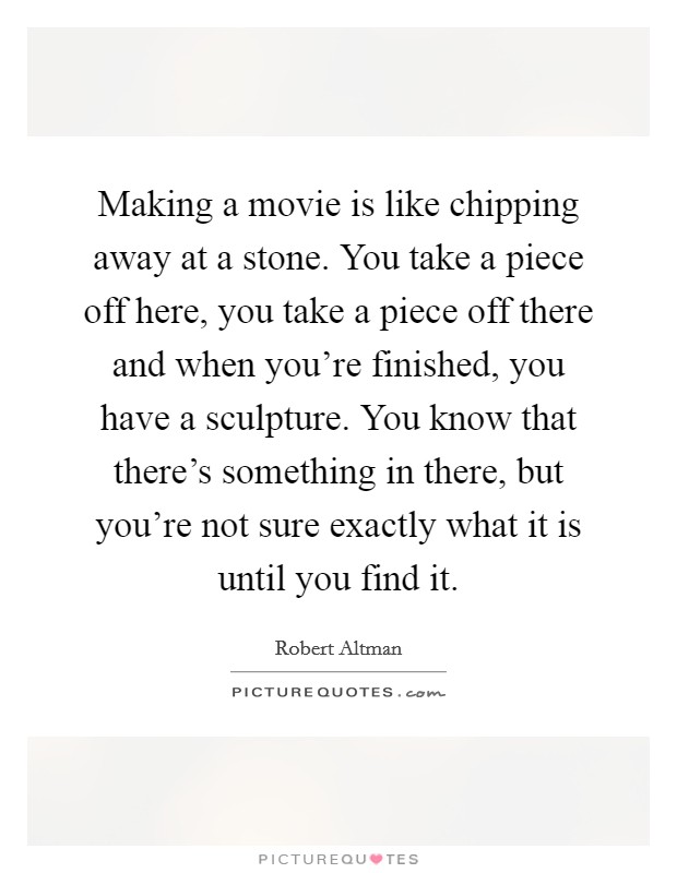 Making a movie is like chipping away at a stone. You take a piece off here, you take a piece off there and when you're finished, you have a sculpture. You know that there's something in there, but you're not sure exactly what it is until you find it Picture Quote #1