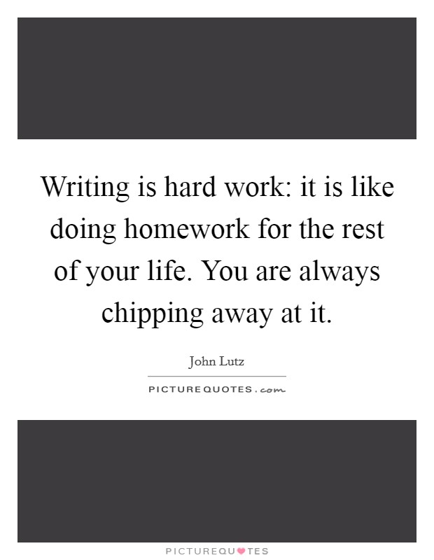 Writing is hard work: it is like doing homework for the rest of your life. You are always chipping away at it Picture Quote #1