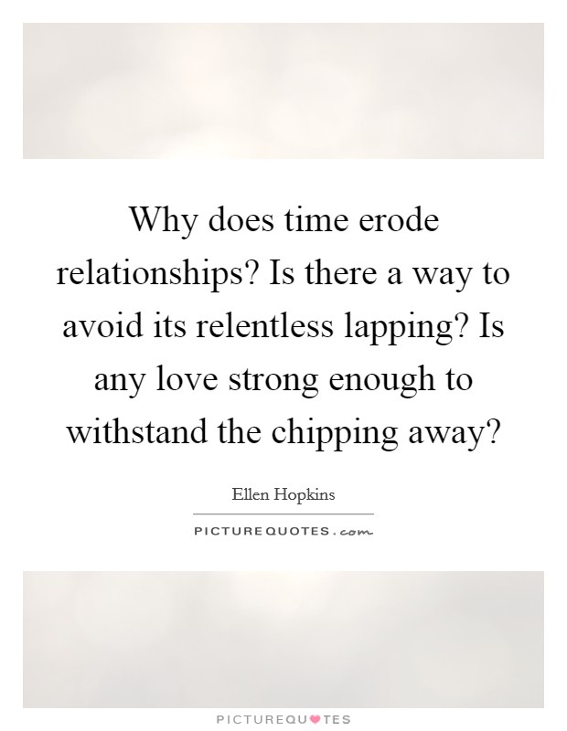 Why does time erode relationships? Is there a way to avoid its relentless lapping? Is any love strong enough to withstand the chipping away? Picture Quote #1