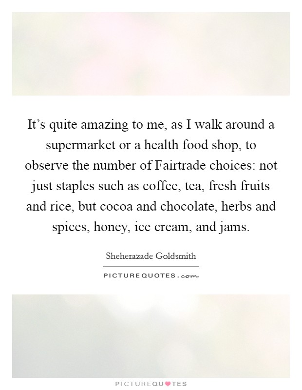 It's quite amazing to me, as I walk around a supermarket or a health food shop, to observe the number of Fairtrade choices: not just staples such as coffee, tea, fresh fruits and rice, but cocoa and chocolate, herbs and spices, honey, ice cream, and jams Picture Quote #1