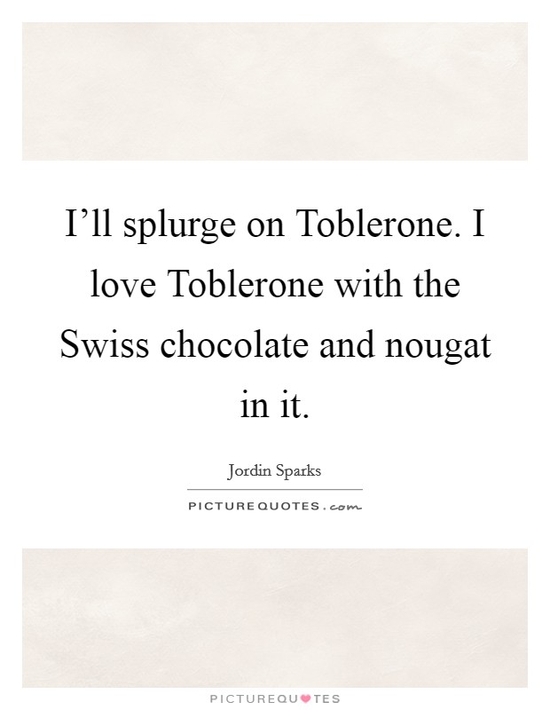 I'll splurge on Toblerone. I love Toblerone with the Swiss chocolate and nougat in it Picture Quote #1