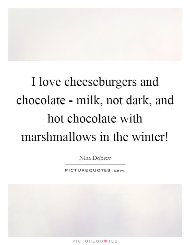 I love cheeseburgers and chocolate - milk, not dark, and hot chocolate with marshmallows in the winter! Picture Quote #1