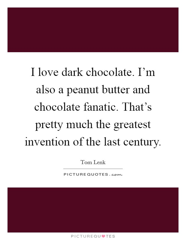 I love dark chocolate. I'm also a peanut butter and chocolate fanatic. That's pretty much the greatest invention of the last century Picture Quote #1