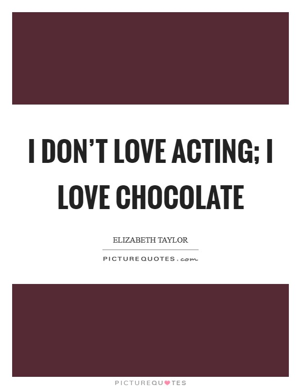 I don't love acting; I love chocolate Picture Quote #1