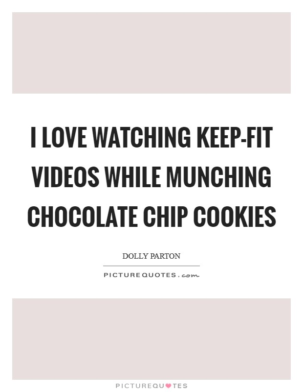 I love watching keep-fit videos while munching chocolate chip cookies Picture Quote #1