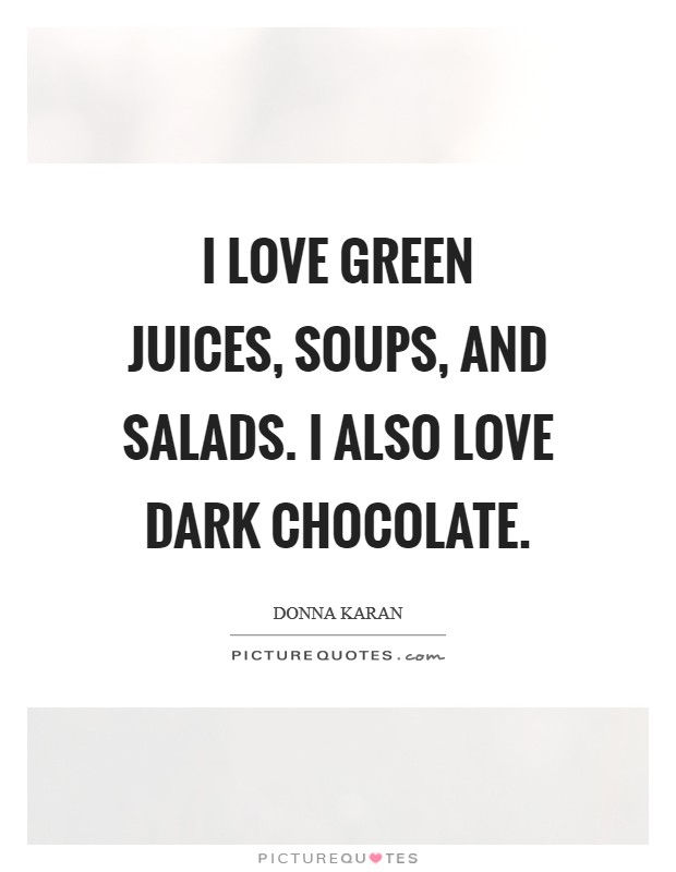I love green juices, soups, and salads. I also love dark chocolate Picture Quote #1