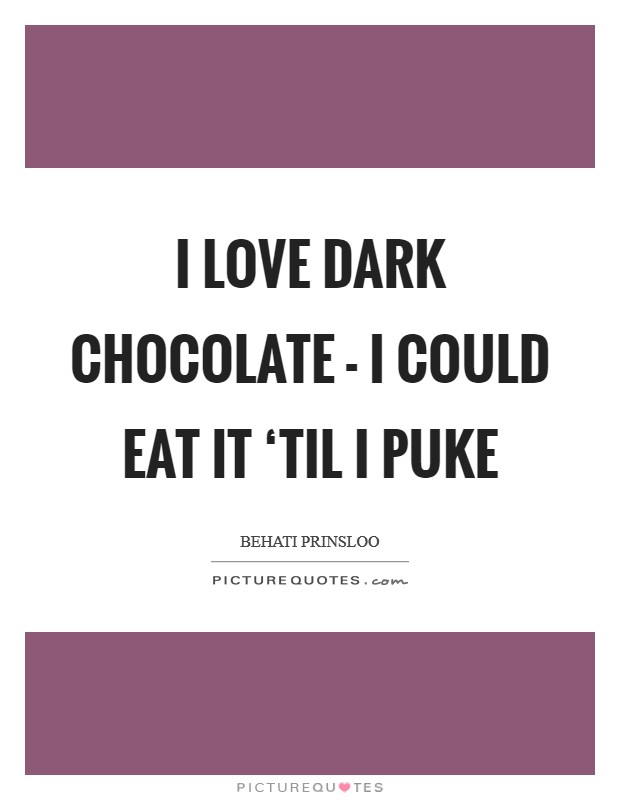 I love dark chocolate - I could eat it 'til I puke Picture Quote #1