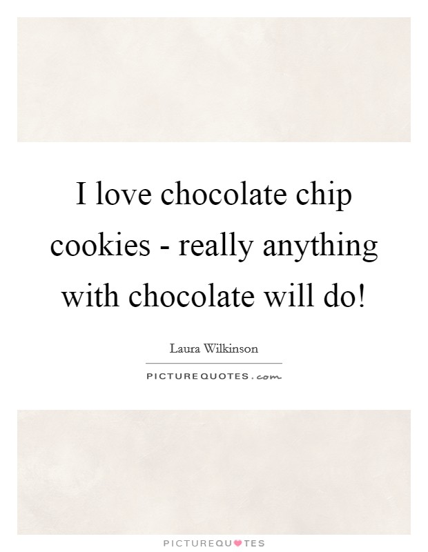 I love chocolate chip cookies - really anything with chocolate will do! Picture Quote #1