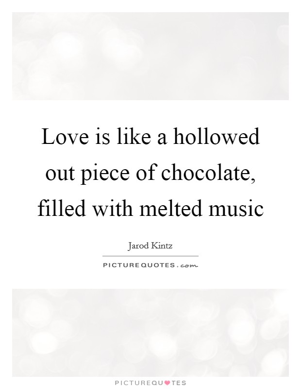 Love is like a hollowed out piece of chocolate, filled with melted music Picture Quote #1