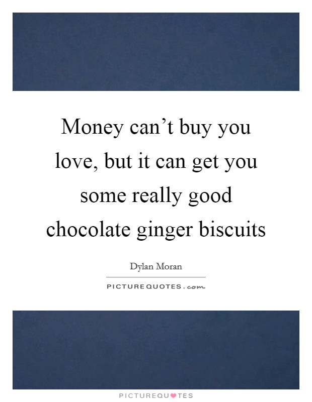 Money can't buy you love, but it can get you some really good chocolate ginger biscuits Picture Quote #1