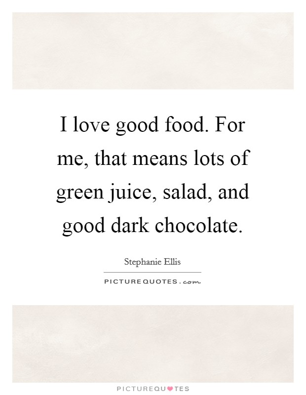 I love good food. For me, that means lots of green juice, salad, and good dark chocolate Picture Quote #1