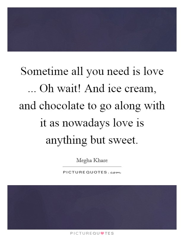 Sometime all you need is love ... Oh wait! And ice cream, and chocolate to go along with it as nowadays love is anything but sweet Picture Quote #1