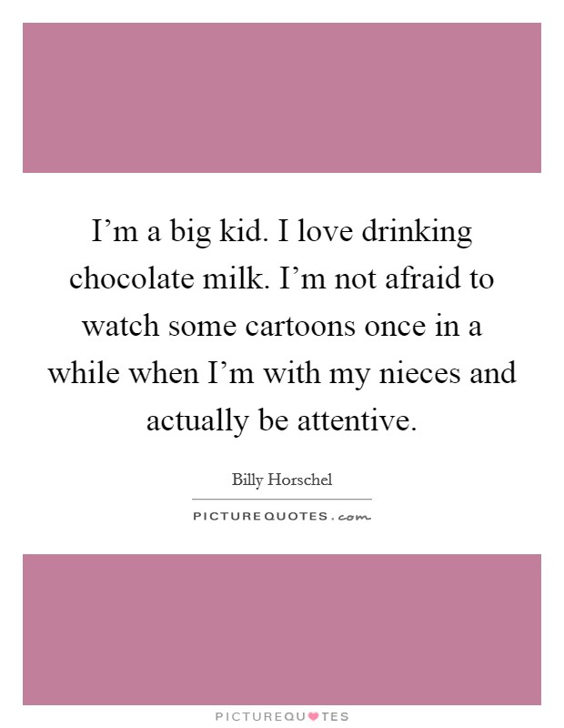 I'm a big kid. I love drinking chocolate milk. I'm not afraid to watch some cartoons once in a while when I'm with my nieces and actually be attentive Picture Quote #1
