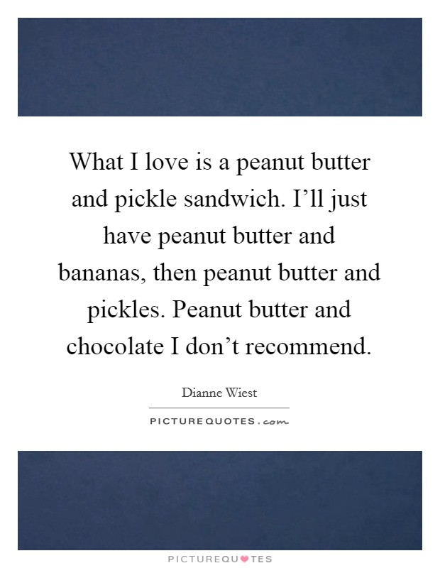 What I love is a peanut butter and pickle sandwich. I'll just have peanut butter and bananas, then peanut butter and pickles. Peanut butter and chocolate I don't recommend Picture Quote #1