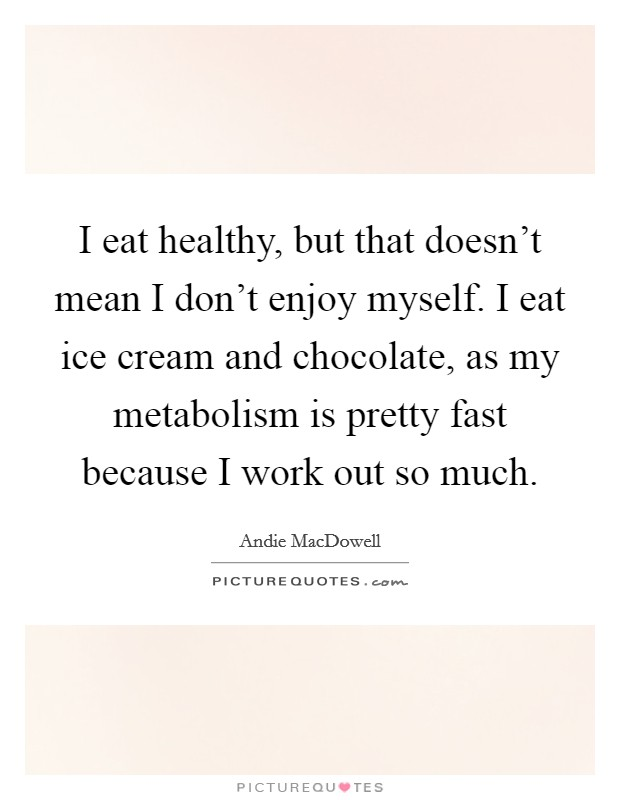 I eat healthy, but that doesn't mean I don't enjoy myself. I eat ice cream and chocolate, as my metabolism is pretty fast because I work out so much Picture Quote #1
