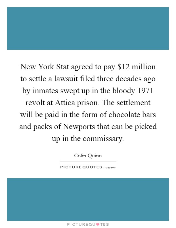 New York Stat agreed to pay $12 million to settle a lawsuit filed three decades ago by inmates swept up in the bloody 1971 revolt at Attica prison. The settlement will be paid in the form of chocolate bars and packs of Newports that can be picked up in the commissary Picture Quote #1
