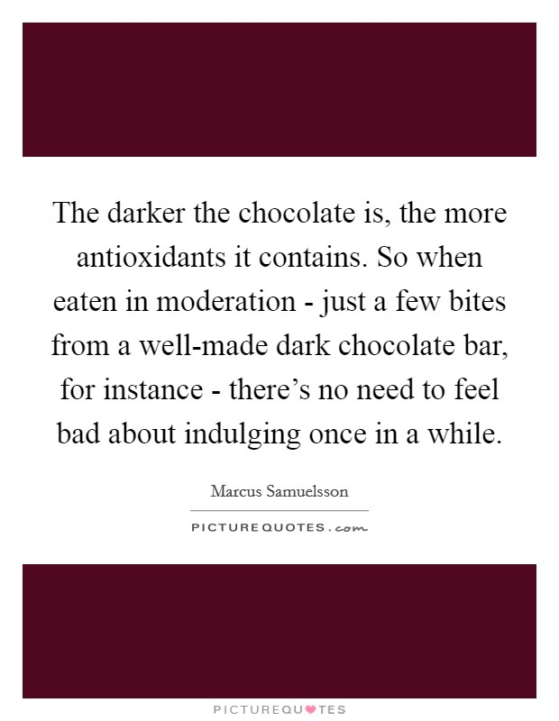 The darker the chocolate is, the more antioxidants it contains. So when eaten in moderation - just a few bites from a well-made dark chocolate bar, for instance - there's no need to feel bad about indulging once in a while Picture Quote #1