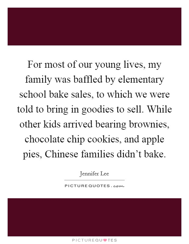 For most of our young lives, my family was baffled by elementary school bake sales, to which we were told to bring in goodies to sell. While other kids arrived bearing brownies, chocolate chip cookies, and apple pies, Chinese families didn't bake Picture Quote #1
