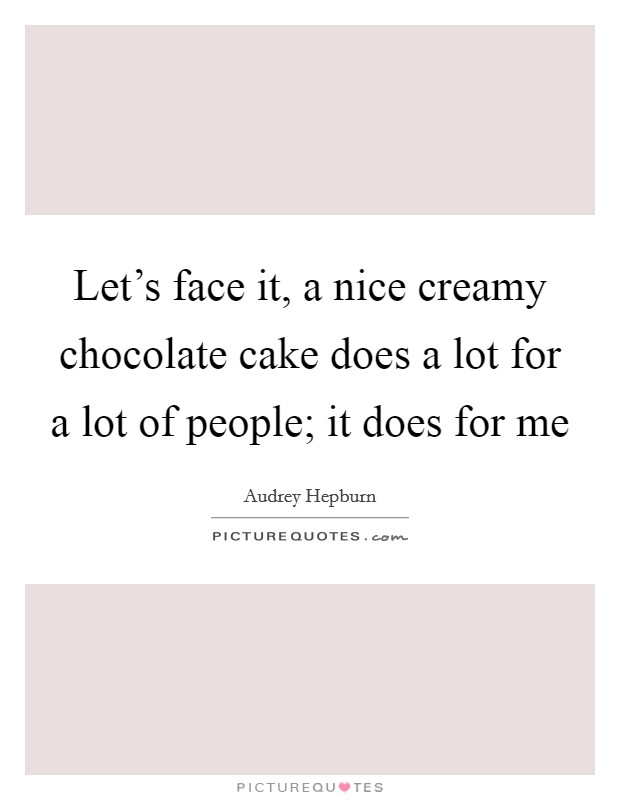 Let's face it, a nice creamy chocolate cake does a lot for a lot of people; it does for me Picture Quote #1