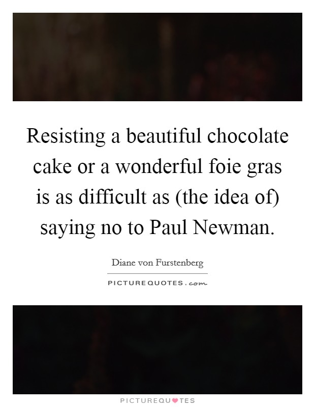 Resisting a beautiful chocolate cake or a wonderful foie gras is as difficult as (the idea of) saying no to Paul Newman Picture Quote #1