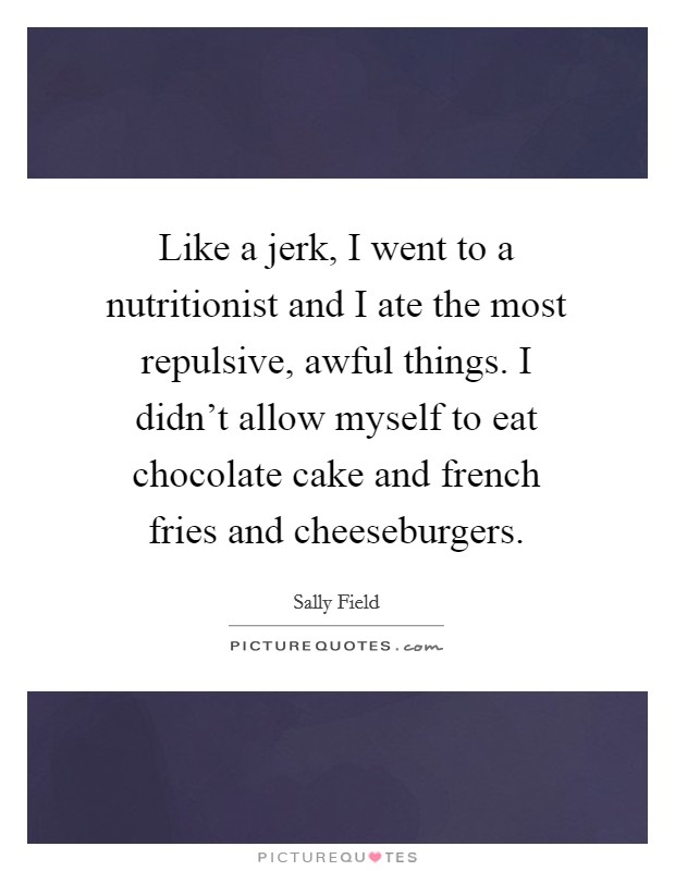 Like a jerk, I went to a nutritionist and I ate the most repulsive, awful things. I didn't allow myself to eat chocolate cake and french fries and cheeseburgers Picture Quote #1