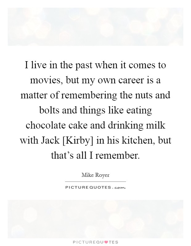 I live in the past when it comes to movies, but my own career is a matter of remembering the nuts and bolts and things like eating chocolate cake and drinking milk with Jack [Kirby] in his kitchen, but that's all I remember Picture Quote #1