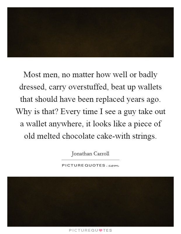 Most men, no matter how well or badly dressed, carry overstuffed, beat up wallets that should have been replaced years ago. Why is that? Every time I see a guy take out a wallet anywhere, it looks like a piece of old melted chocolate cake-with strings. Picture Quote #1