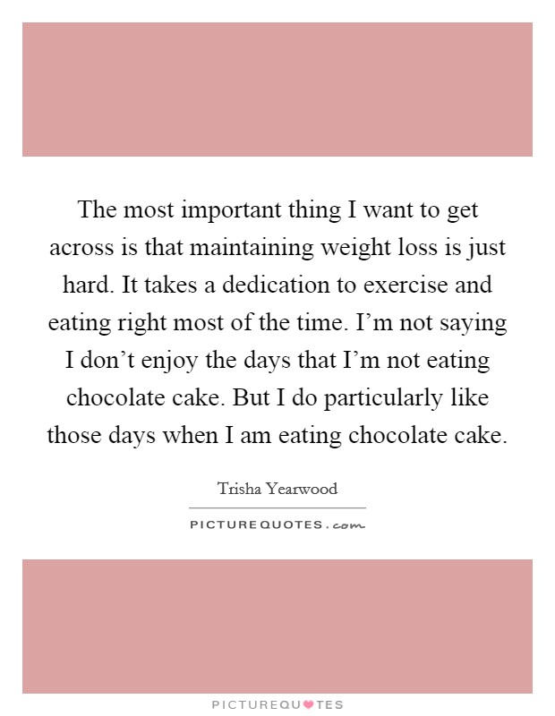 The most important thing I want to get across is that maintaining weight loss is just hard. It takes a dedication to exercise and eating right most of the time. I'm not saying I don't enjoy the days that I'm not eating chocolate cake. But I do particularly like those days when I am eating chocolate cake Picture Quote #1