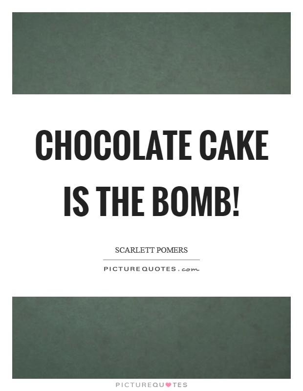 Chocolate cake is the bomb! Picture Quote #1