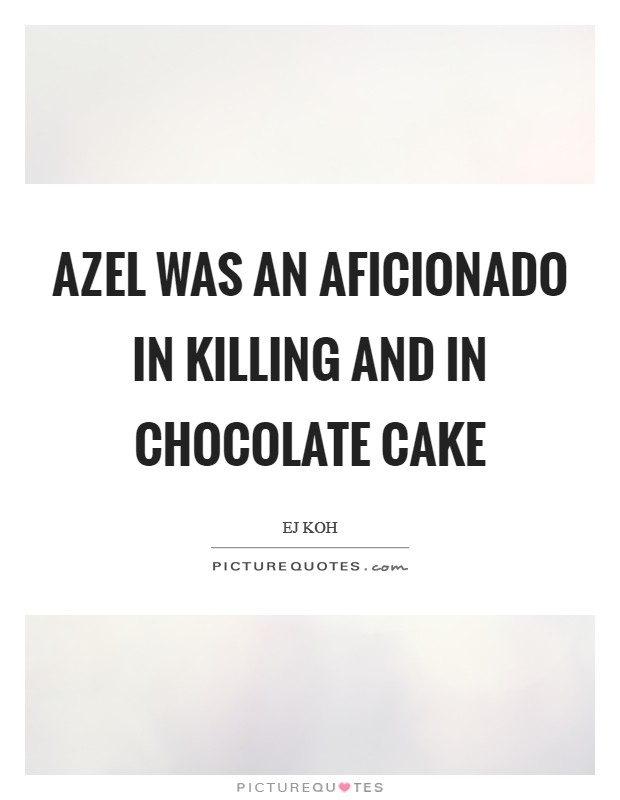 Azel was an aficionado in killing and in chocolate cake Picture Quote #1