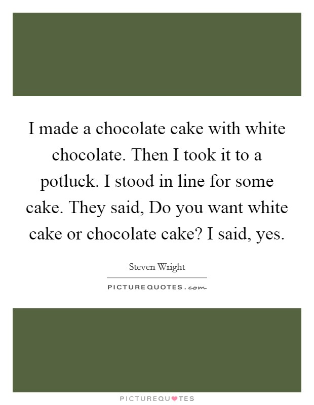 I made a chocolate cake with white chocolate. Then I took it to a potluck. I stood in line for some cake. They said, Do you want white cake or chocolate cake? I said, yes Picture Quote #1