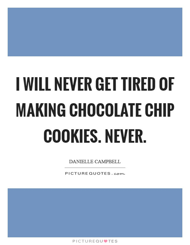 I will never get tired of making chocolate chip cookies. Never Picture Quote #1