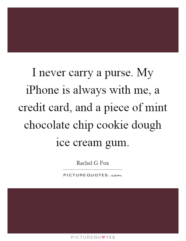 I never carry a purse. My iPhone is always with me, a credit card, and a piece of mint chocolate chip cookie dough ice cream gum Picture Quote #1