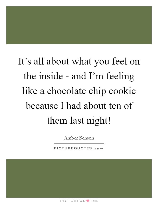 It's all about what you feel on the inside - and I'm feeling like a chocolate chip cookie because I had about ten of them last night! Picture Quote #1