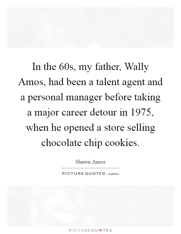 In the  60s, my father, Wally Amos, had been a talent agent and a personal manager before taking a major career detour in 1975, when he opened a store selling chocolate chip cookies Picture Quote #1
