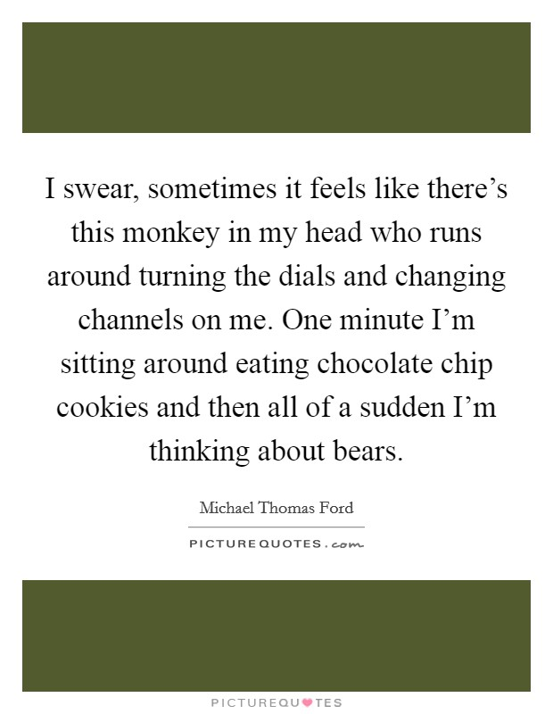 I swear, sometimes it feels like there's this monkey in my head who runs around turning the dials and changing channels on me. One minute I'm sitting around eating chocolate chip cookies and then all of a sudden I'm thinking about bears Picture Quote #1