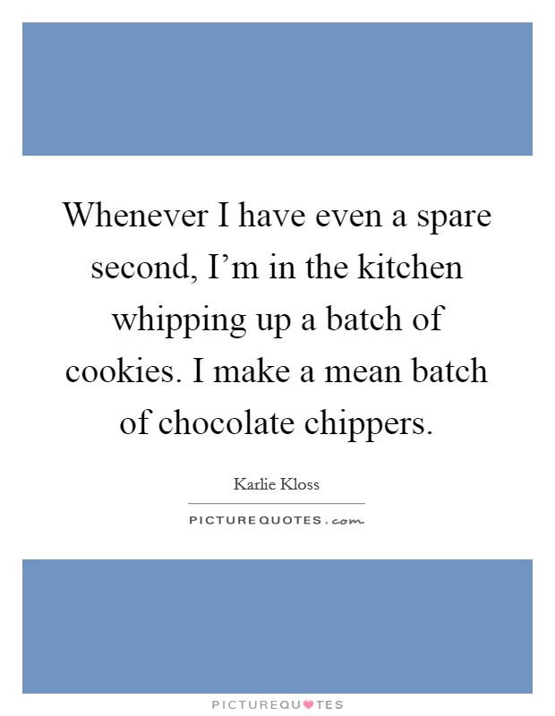 Whenever I have even a spare second, I'm in the kitchen whipping up a batch of cookies. I make a mean batch of chocolate chippers Picture Quote #1