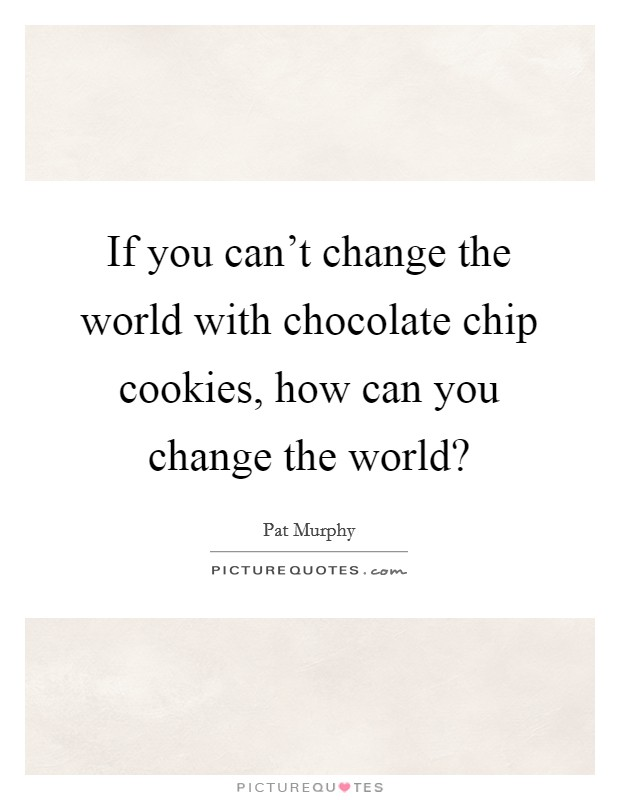 If you can't change the world with chocolate chip cookies, how can you change the world? Picture Quote #1