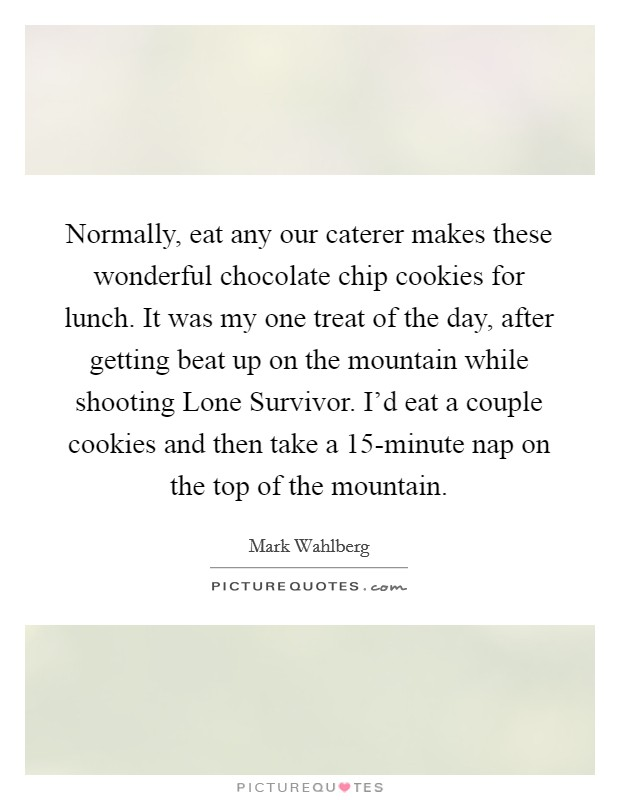 Normally, eat any our caterer makes these wonderful chocolate chip cookies for lunch. It was my one treat of the day, after getting beat up on the mountain while shooting Lone Survivor. I'd eat a couple cookies and then take a 15-minute nap on the top of the mountain Picture Quote #1