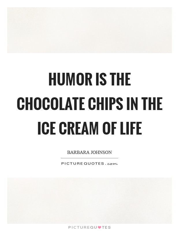 Humor is the chocolate chips in the ice cream of life Picture Quote #1