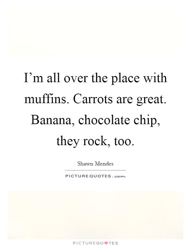 I'm all over the place with muffins. Carrots are great. Banana, chocolate chip, they rock, too Picture Quote #1
