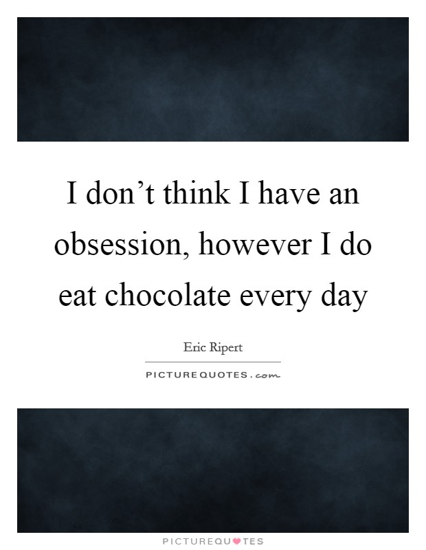 I don't think I have an obsession, however I do eat chocolate every day Picture Quote #1