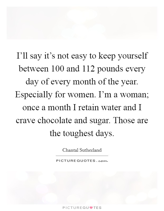I'll say it's not easy to keep yourself between 100 and 112 pounds every day of every month of the year. Especially for women. I'm a woman; once a month I retain water and I crave chocolate and sugar. Those are the toughest days Picture Quote #1