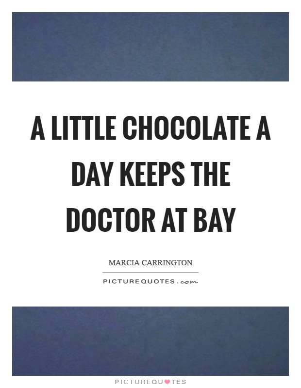 A little chocolate a day keeps the doctor at bay Picture Quote #1